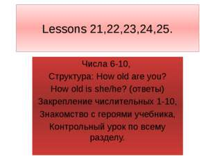 Lessons 21,22,23,24,25. Числа 6-10, Структура: How old are you? How old is sh