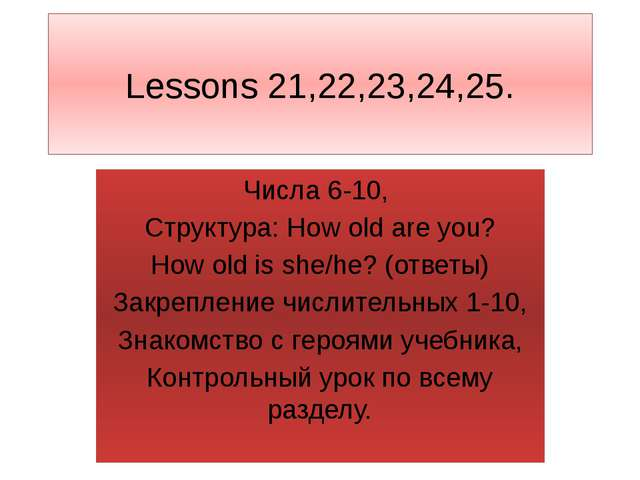 Lessons 21,22,23,24,25. Числа 6-10, Структура: How old are you? How old is sh...