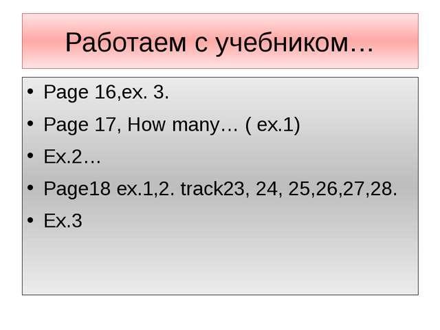 Работаем с учебником… Page 16,ex. 3. Page 17, How many… ( ex.1) Ex.2… Page18...