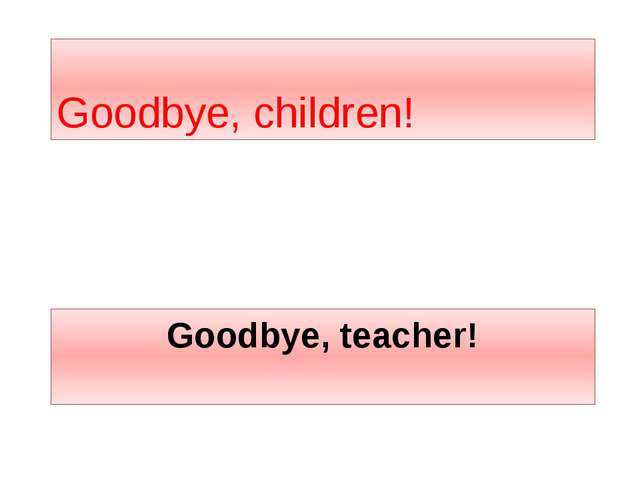 Goodbye, teacher! Goodbye, children!