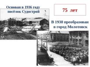 75 лет Основан в 1936 году посёлок Судострой В 1938 преобразован в город Моло