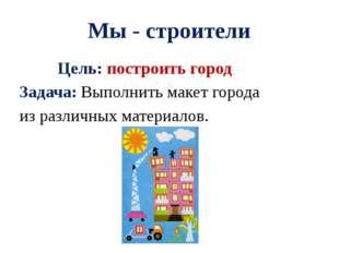 Мы - строители Цель: построить город Задача: Выполнить макет города из различ