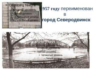 В 1957 году переименован в в город Северодвинск