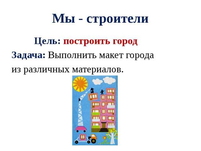 Мы - строители Цель: построить город Задача: Выполнить макет города из различ...