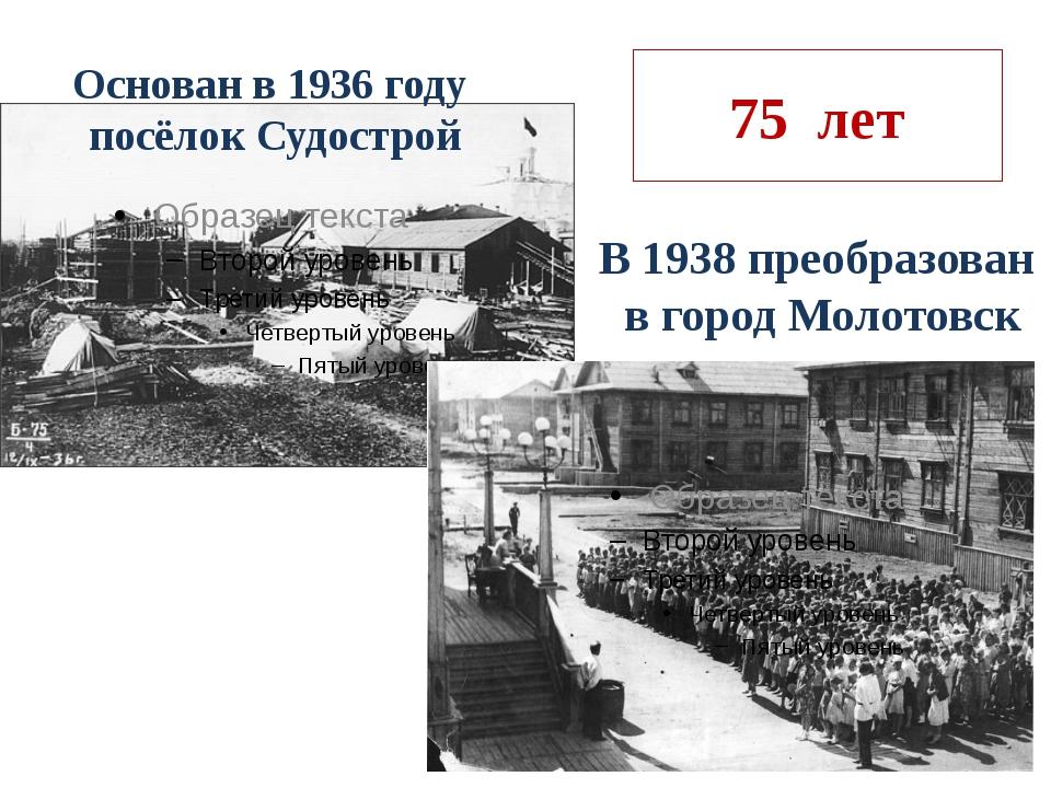 75 лет Основан в 1936 году посёлок Судострой В 1938 преобразован в город Моло...