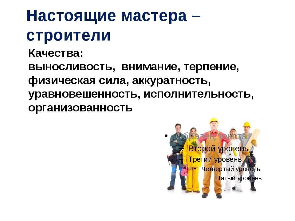 Настоящие мастера – строители Качества: выносливость, внимание, терпение, физ...