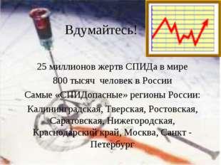 Вдумайтесь! 25 миллионов жертв СПИДа в мире 800 тысяч человек в России Самые