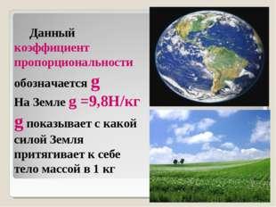 Данный коэффициент пропорциональности обозначается g На Земле g =9,8Н/кг g п