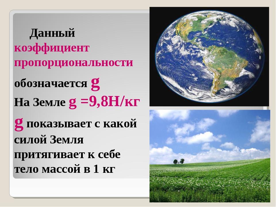 Данный коэффициент пропорциональности обозначается g На Земле g =9,8Н/кг g п...