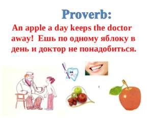 An apple a day keeps the doctor away! Ешь по одному яблоку в день и доктор н