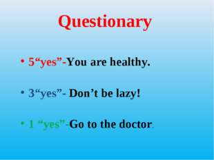 "Questionary 5""yes""-You are healthy. 3""yes""- Don't be lazy! 1 ""yes""-Go to the"