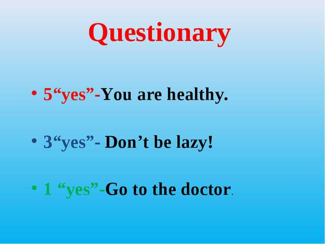 "Questionary 5""yes""-You are healthy. 3""yes""- Don't be lazy! 1 ""yes""-Go to the..."