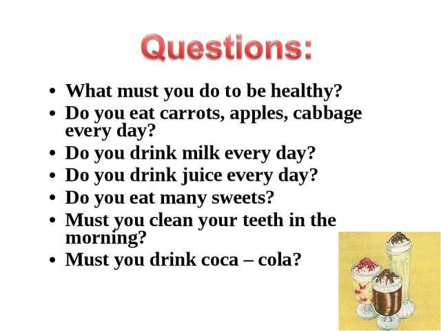 What must you do to be healthy? Do you eat carrots, apples, cabbage every day...