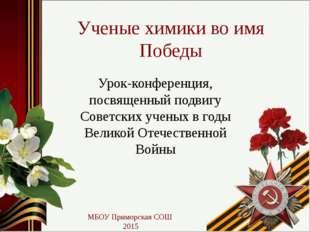 Ученые химики во имя Победы Урок-конференция, посвященный подвигу Советских у