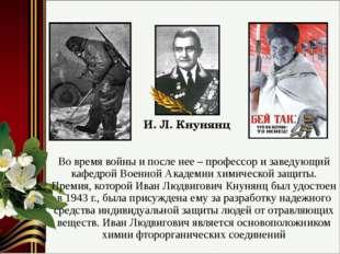 Во время войны и после нее – профессор и заведующий кафедрой Военной Академии