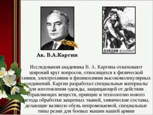 Исследования академика В. А. Каргина охватывают широкий круг вопросов, относя