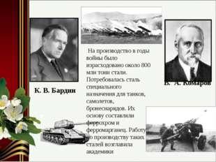 В. А. Комаров К. В. Бардин На производство в годы войны было израсходовано ок
