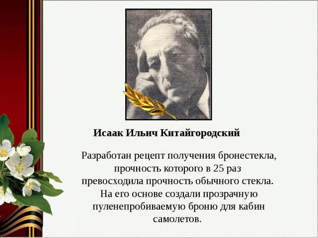 Исаак Ильич Китайгородский Разработан рецепт получения бронестекла, прочность...