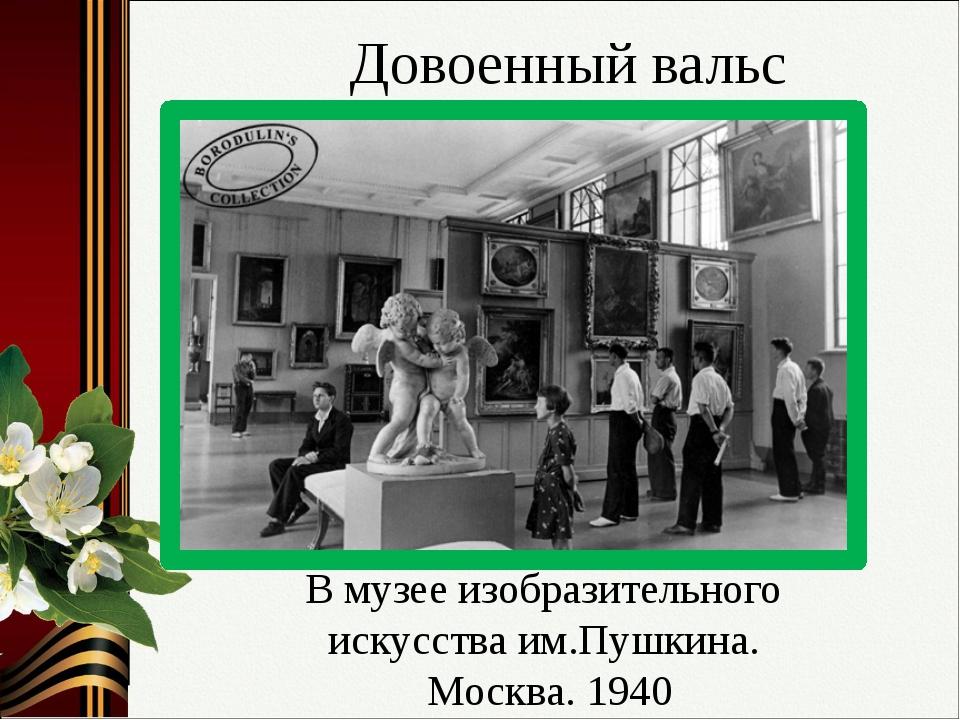 В музее изобразительного искусства им.Пушкина. Москва. 1940 Довоенный вальс