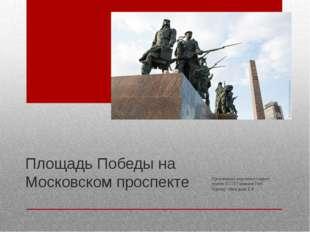 Площадь Победы на Московском проспекте Презентацию подготовил студент группы
