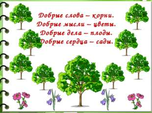 Добрые слова – корни. Добрые мысли – цветы. Добрые дела – плоды. Добрые сердц