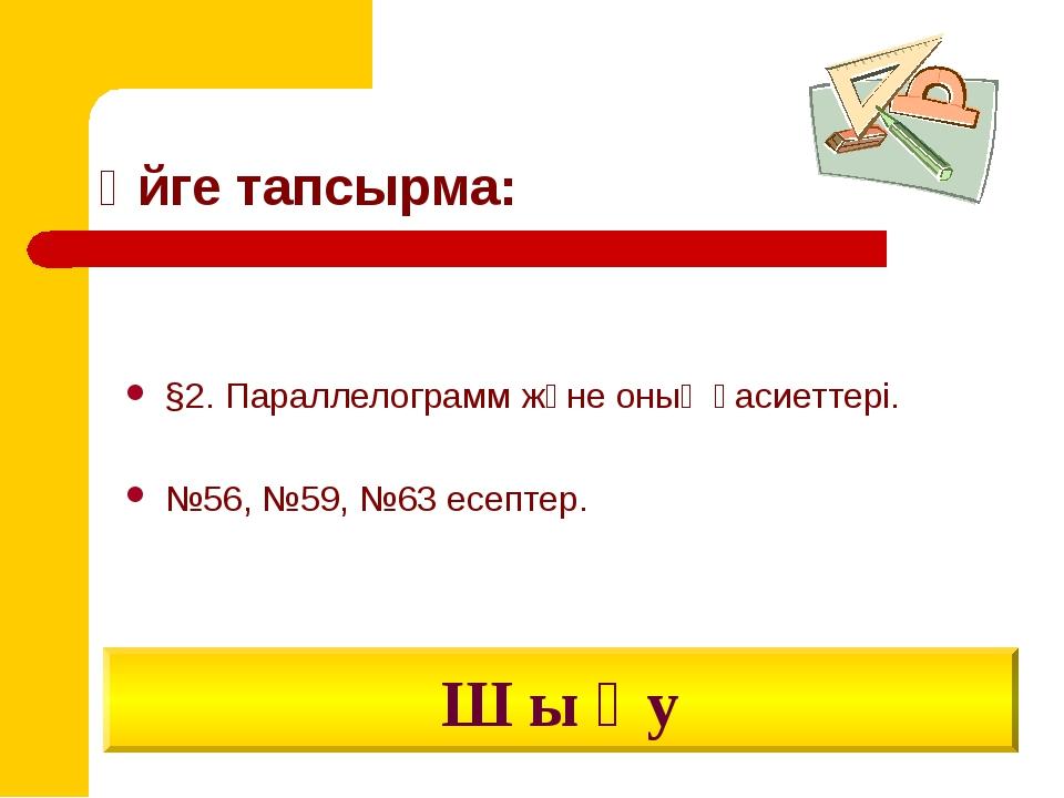 Үйге тапсырма: §2. Параллелограмм және оның қасиеттері. №56, №59, №63 есептер...