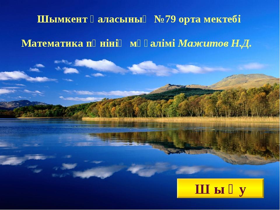 Шымкент қаласының №79 орта мектебі Математика пәнінің мұғалімі Мажитов Н.Д. Ш...