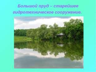 Большой пруд – старейшее гидротехническое сооружение.