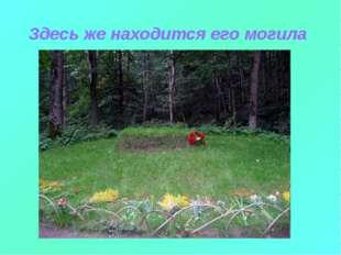 Здесь же находится его могила