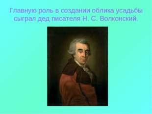 Главную роль в создании облика усадьбы сыграл дед писателя Н. С. Волконский.
