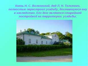 Князь Н. С. Волконский, дед Л. Н. Толстого, полностью перестроил усадьбу, дос