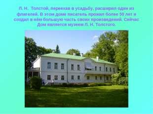 Л. Н. Толстой, переехав в усадьбу, расширил один из флигелей. В этом доме пис