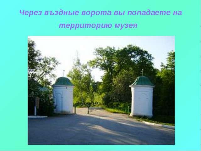 Через въздные ворота вы попадаете на территорию музея