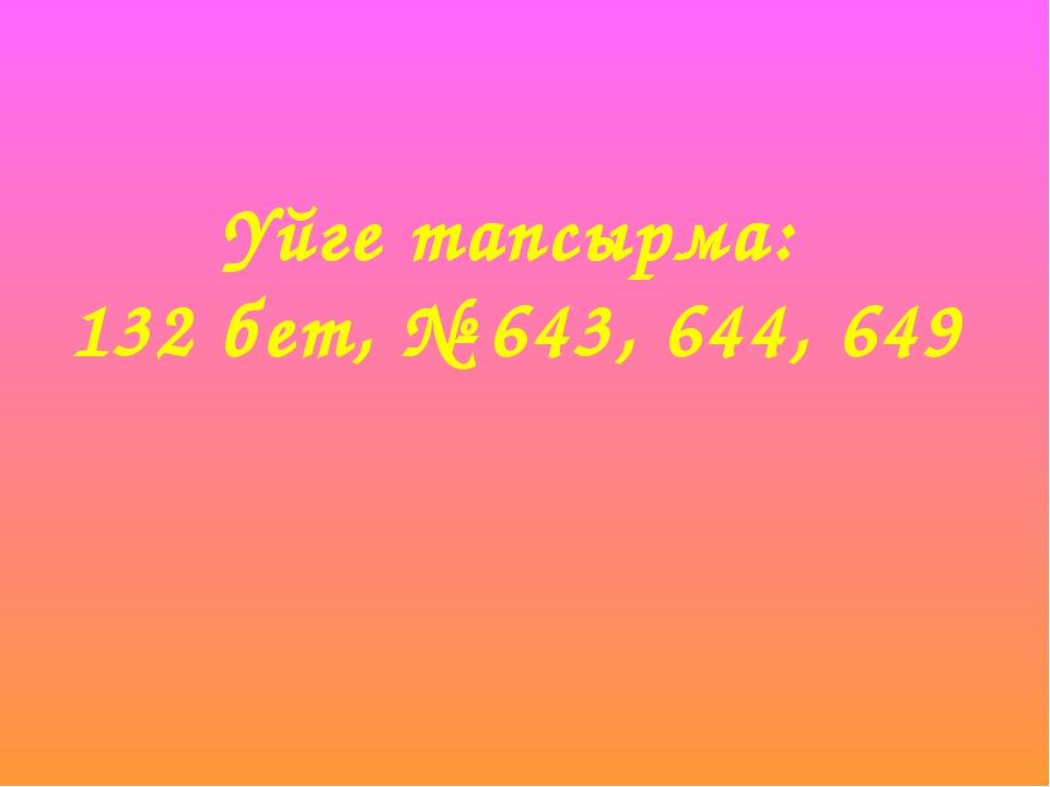 Үйге тапсырма: 132 бет, № 643, 644, 649