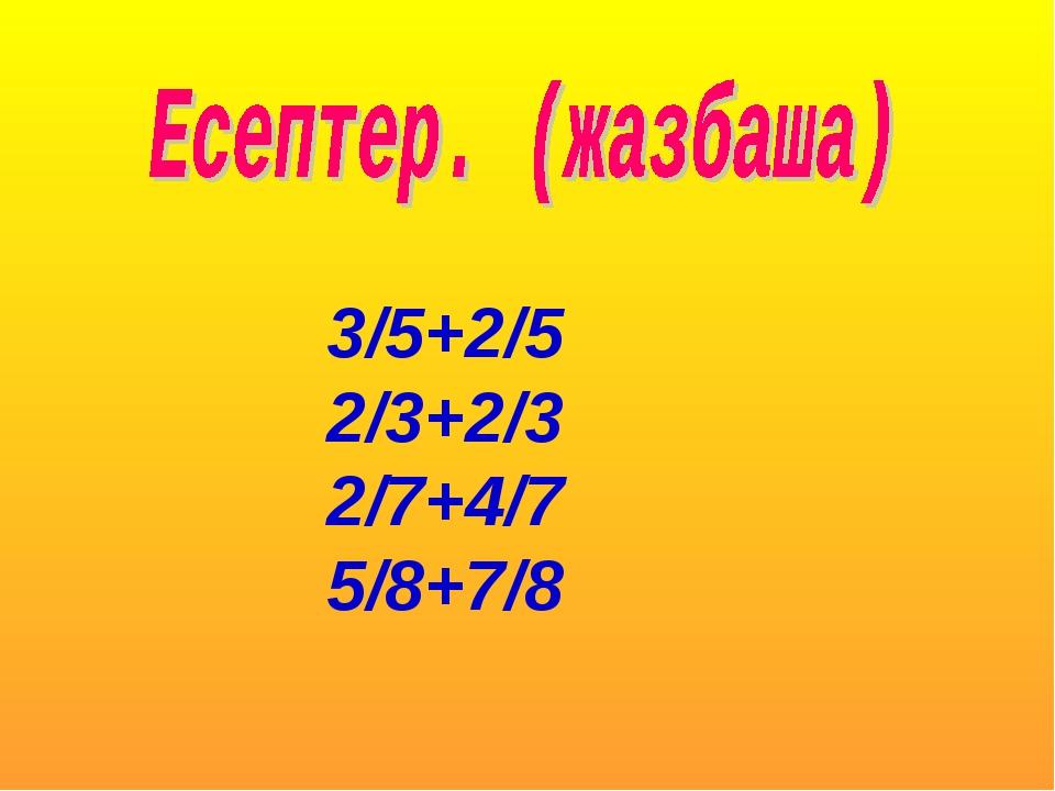 3/5+2/5 2/3+2/3 2/7+4/7 5/8+7/8