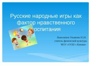 Русские народные игры как фактор нравственного воспитания Выполнила Ульянова