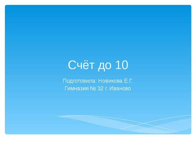 Счёт до 10 Подготовила: Новикова Е.Г. Гимназия № 32 г. Иваново