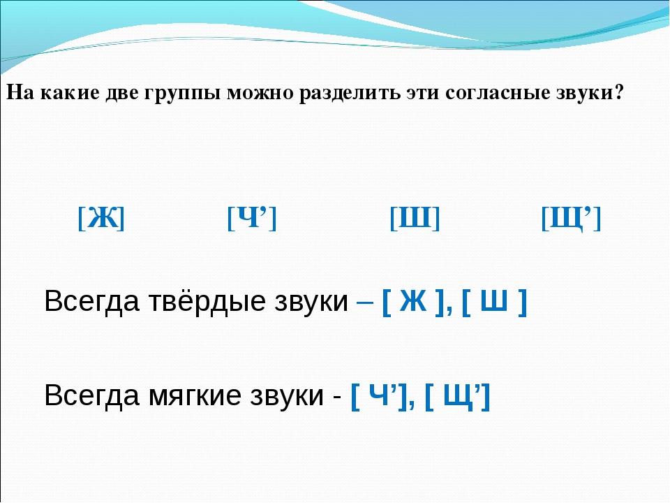 На какие две группы можно разделить эти согласные звуки? [Ж] [Ч'] [Ш] [Щ'] Вс...