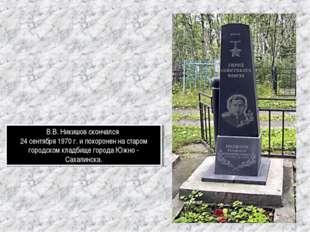 В.В. Никишов скончался 24 сентября 1970 г. и похоронен на старом городском кл