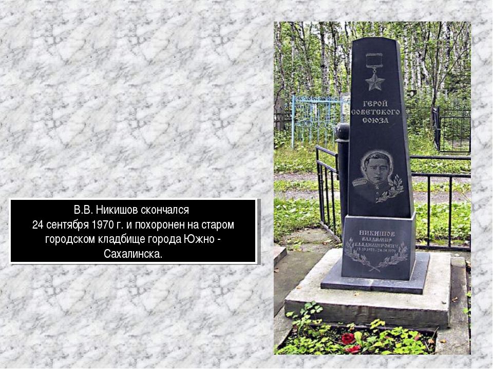 В.В. Никишов скончался 24 сентября 1970 г. и похоронен на старом городском кл...