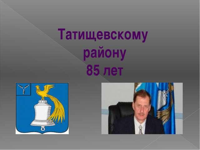 Татищевскому району 85 лет