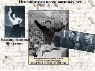 Клавдия Ивановна Шульженко Исполнители песен военных лет…