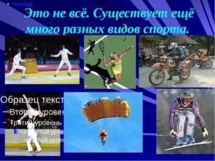 Это не всё. Существует ещё много разных видов спорта.