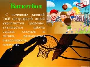 Баскетбол С помощью занятий этой популярной игрой укрепляется здоровье, улучш