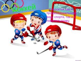 Хоккей Относится как к профессиональному виду спорта, так и к любительскому.