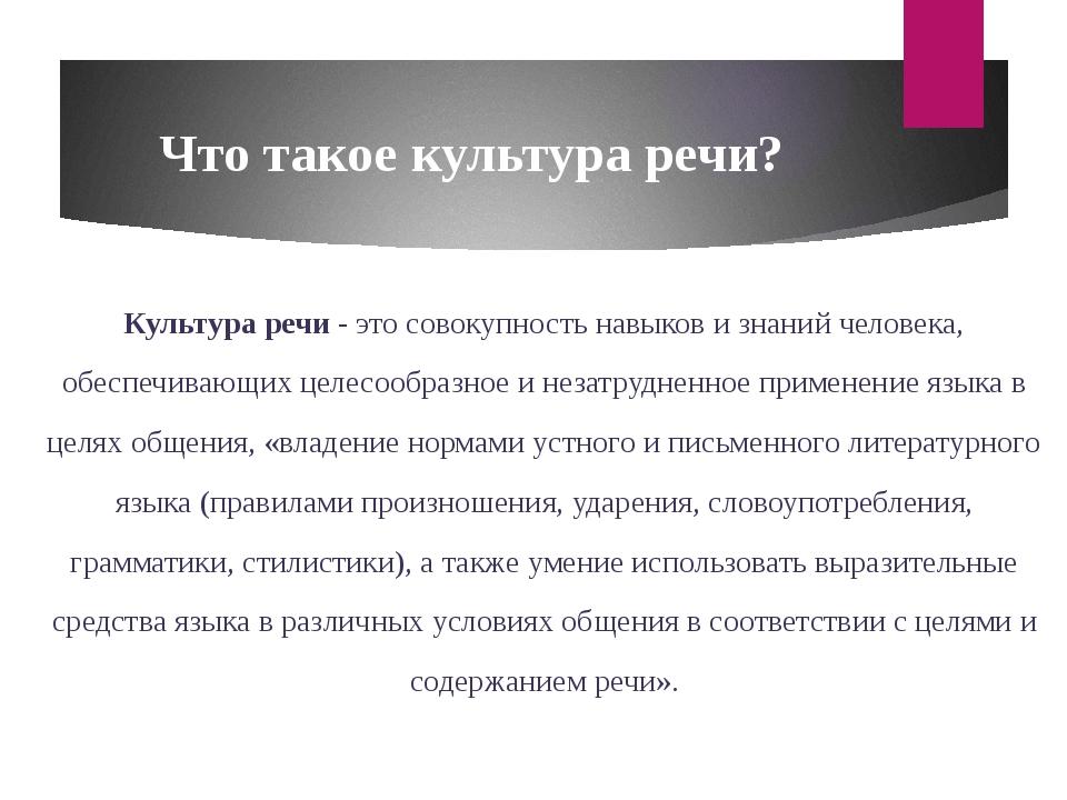 Что такое культура речи? Культура речи - это совокупность навыков и знаний че...