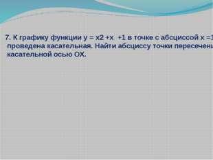 7. К графику функции у = x2 +x +1 в точке с абсциссой х =1 проведена касатель