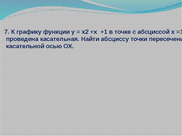 7. К графику функции у = x2 +x +1 в точке с абсциссой х =1 проведена касатель...