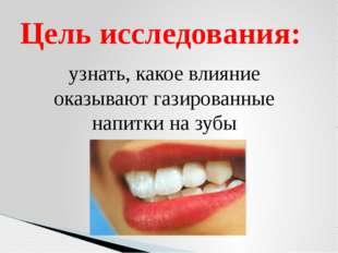 Цель исследования: узнать, какое влияние оказывают газированные напитки на зубы