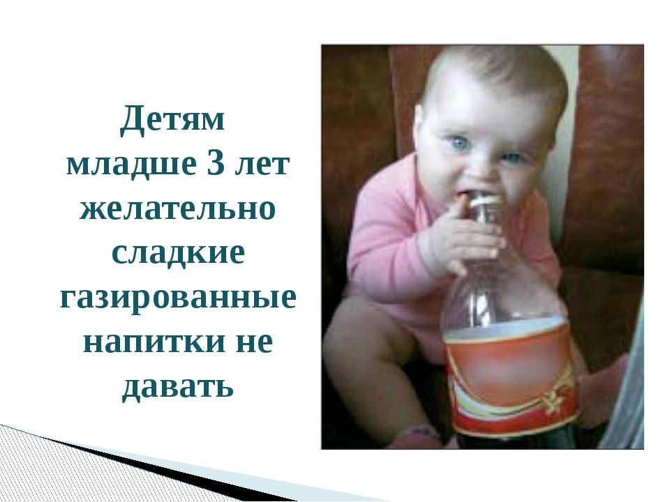 Детям младше 3 лет желательно сладкие газированные напитки не давать